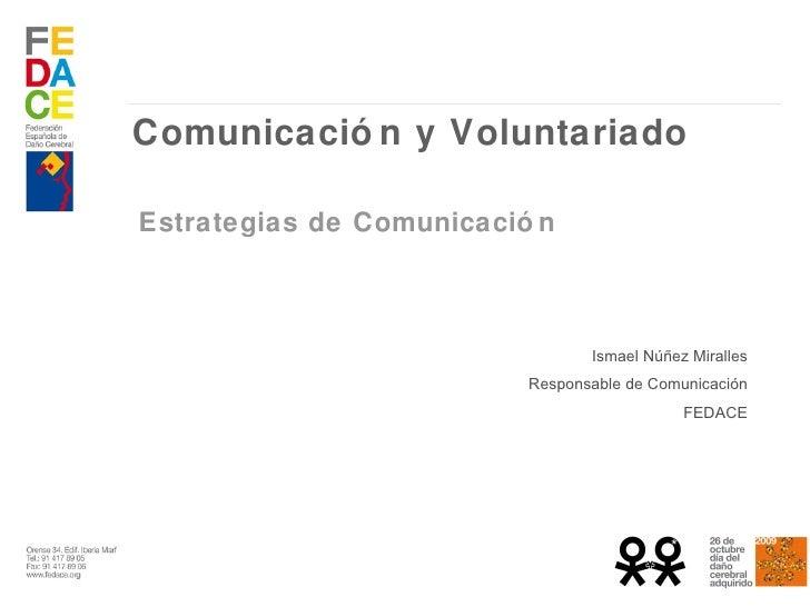 Comunicación y Voluntariado Estrategias de Comunicación  Ismael Núñez Miralles Responsable de Comunicación FEDACE