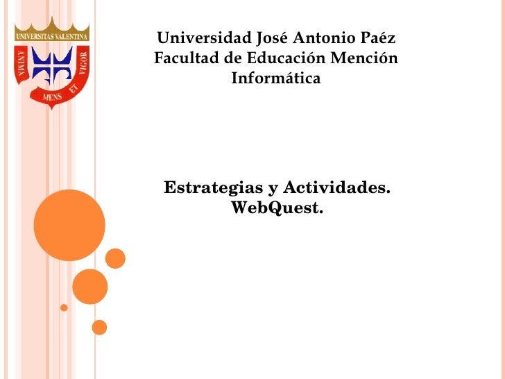 Universidad José Antonio Paéz Facultad de Educación Mención Informática Estrategias y Actividades. WebQuest.