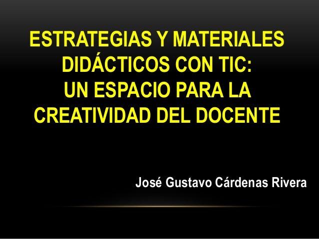 ESTRATEGIAS Y MATERIALESDIDÁCTICOS CON TIC:UN ESPACIO PARA LACREATIVIDAD DEL DOCENTEJosé Gustavo Cárdenas Rivera