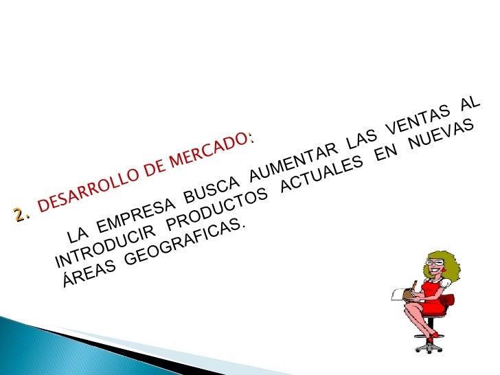 2.  DESARROLLO DE MERCADO : LA EMPRESA BUSCA AUMENTAR LAS VENTAS AL INTRODUCIR PRODUCTOS ACTUALES EN NUEVAS  ÁREAS  GEOGRA...
