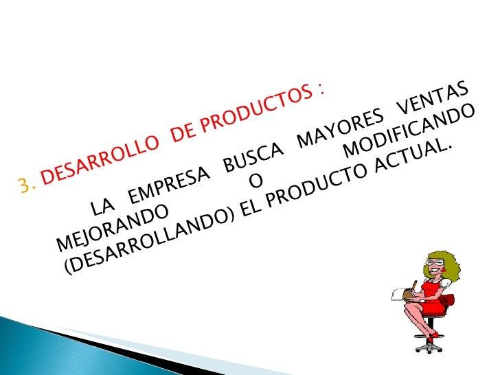 3.  DESARROLLO  DE PRODUCTOS : LA EMPRESA BUSCA MAYORES VENTAS MEJORANDO O MODIFICANDO (DESARROLLANDO) EL PRODUCTO ACTUAL.