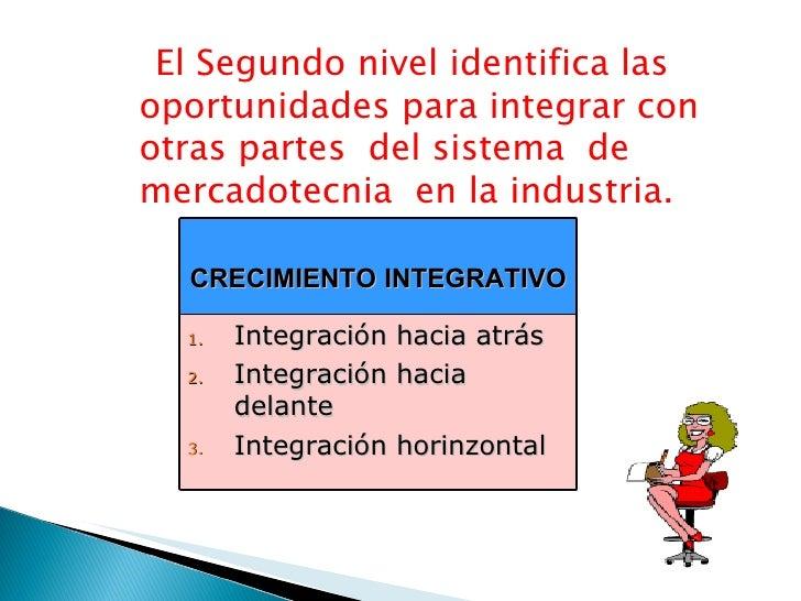 El Segundo nivel identifica las oportunidades para integrar con otras partes  del sistema  de mercadotecnia  en la industr...