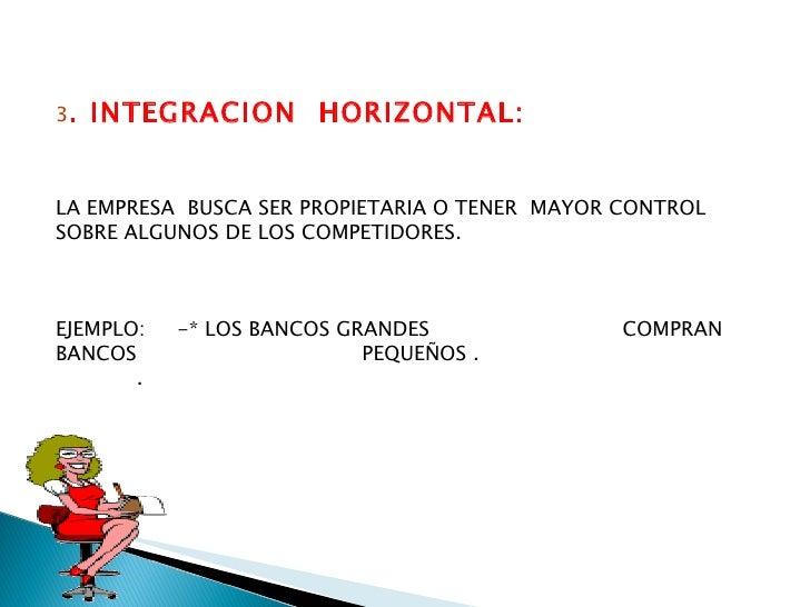 3 . INTEGRACION  HORIZONTAL: LA EMPRESA  BUSCA SER PROPIETARIA O TENER  MAYOR CONTROL SOBRE ALGUNOS DE LOS COMPETIDORES. E...