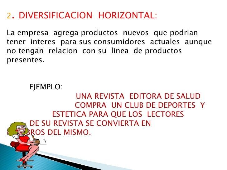 2 .  DIVERSIFICACION  HORIZONTAL: La empresa  agrega productos  nuevos  que podrian  tener  interes  para sus consumidores...