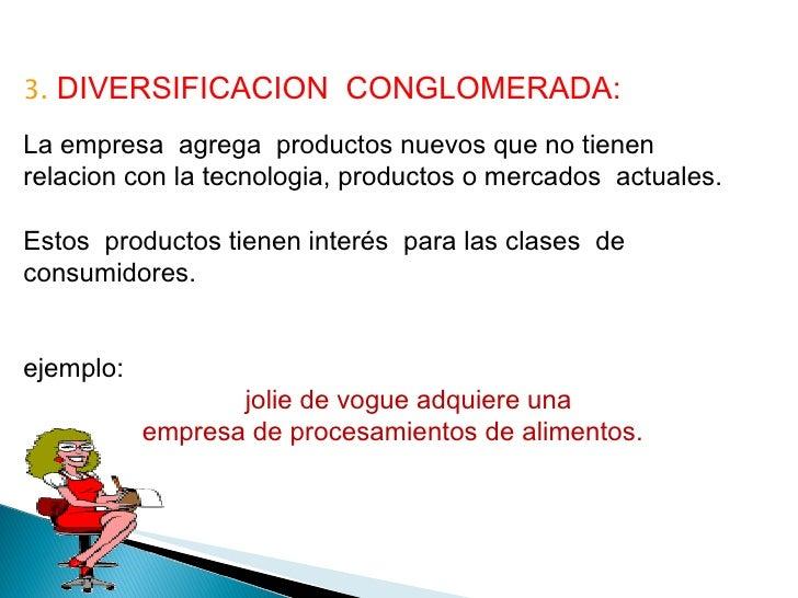3.  DIVERSIFICACION  CONGLOMERADA: La empresa  agrega  productos nuevos que no tienen  relacion con la tecnologia, product...