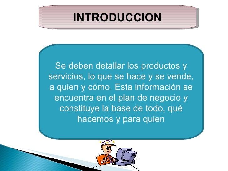 INTRODUCCION Se deben detallar los productos y servicios, lo que se hace y se vende, a quien y cómo. Esta información se e...