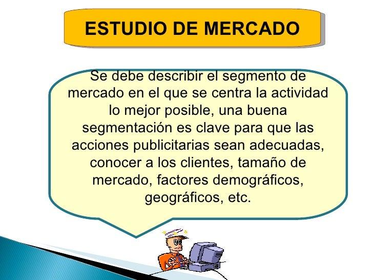 ESTUDIO DE MERCADO Se debe describir el segmento de mercado en el que se centra la actividad lo mejor posible, una buena s...