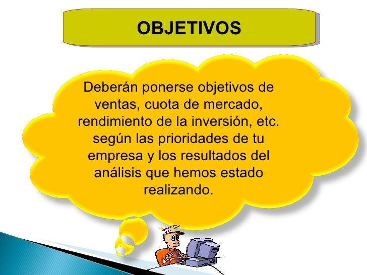 OBJETIVOS Deberán ponerse objetivos de ventas, cuota de mercado, rendimiento de la inversión, etc. según las prioridades d...