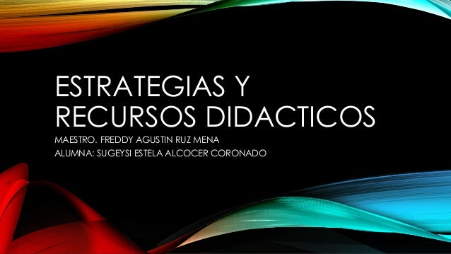 ESTRATEGIAS Y RECURSOS DIDACTICOS MAESTRO. FREDDY AGUSTIN RUZ MENA ALUMNA: SUGEYSI ESTELA ALCOCER CORONADO