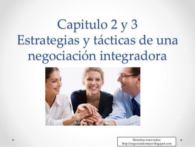 Capitulo 2 y 3 Estrategias y tácticas de una negociación integradora Derechos reservados: http://negociandomejor.blogspot....