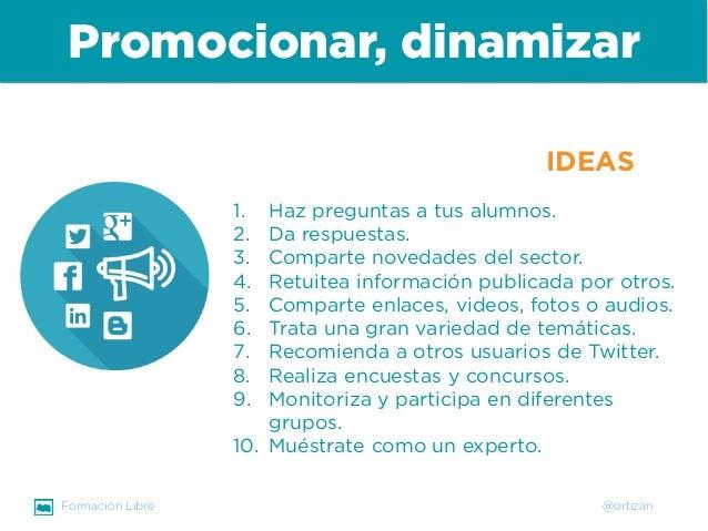 Formación Libre @ortizan  Promocionar, dinamizar  1.  Haz preguntas a tus alumnos.  2.  Da respuestas.  3.  Comparte noved...