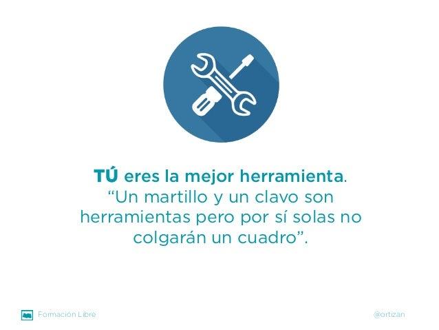 """Formación Libre @ortizan  TÚeres la mejor herramienta.  """"Un martillo y un clavo son herramientas pero por sí solas no colg..."""