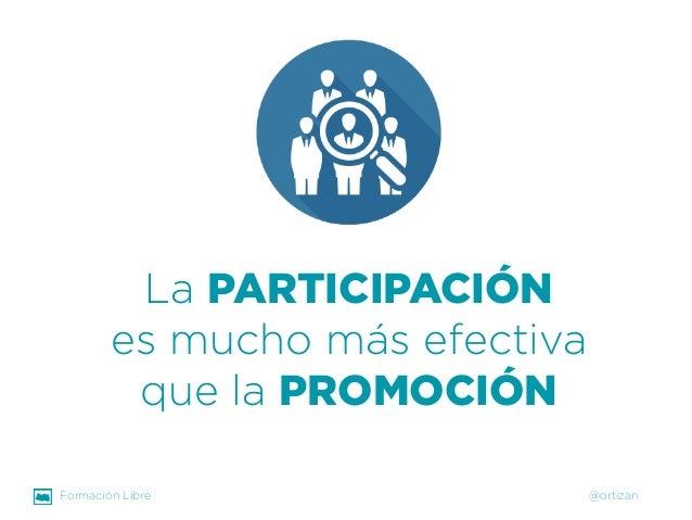Formación Libre @ortizan  La PARTICIPACIÓN  es mucho más efectiva que la PROMOCIÓN