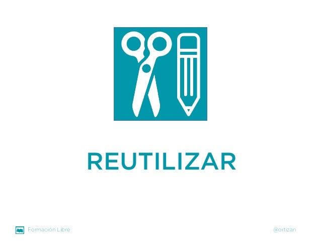 Formación Libre @ortizan  REUTILIZAR