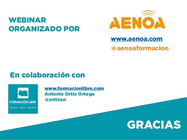 Formación Libre @ortizan  GRACIAS  www.formacionlibre.com  Antonio Ortiz Ortega  @ortizan  WEBINAR ORGANIZADO POR  @aenoaf...