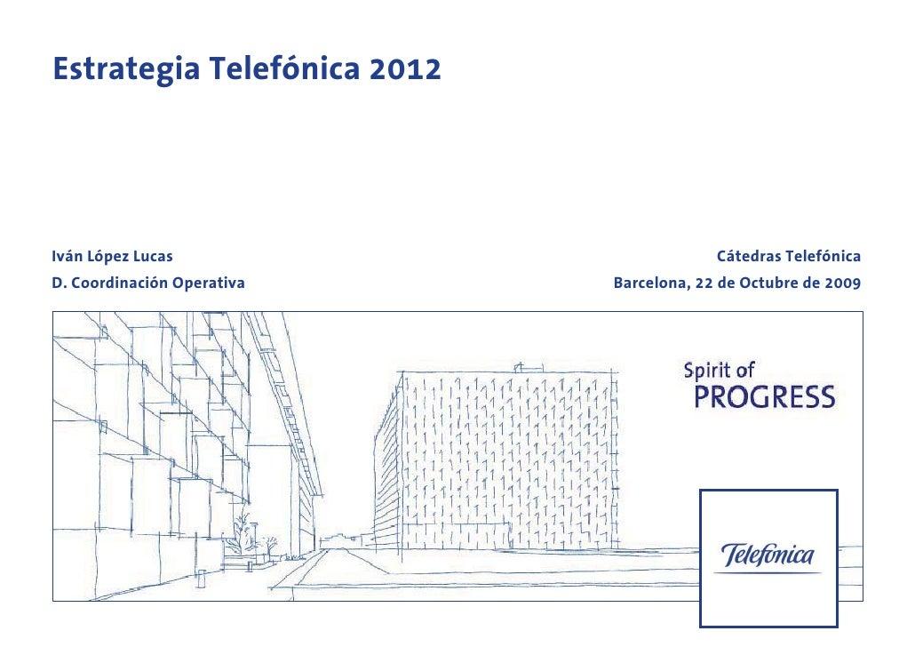 Estrategia Telefónica 2012     Iván López Lucas                          Cátedras Telefónica D. Coordinación Operativa    ...