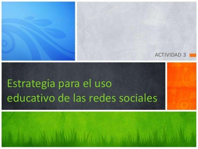 ACTIVIDAD 3  Estrategia para el uso educativo de las redes sociales