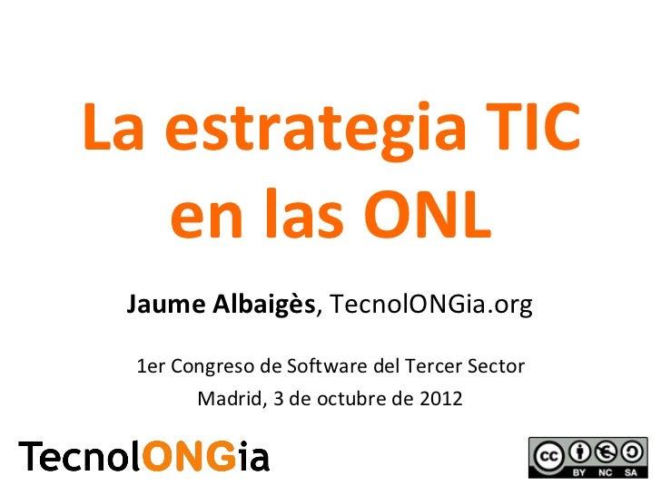 La estrategia TIC   en las ONL Jaume Albaigès, TecnolONGia.org 1er Congreso de Software del Tercer Sector       Madrid, 3 ...