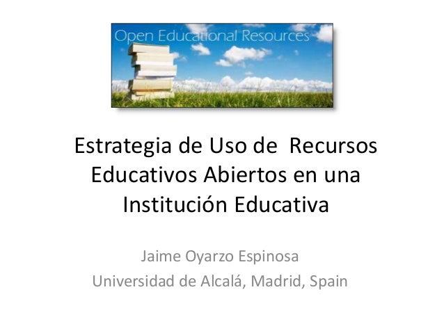 Estrategia de Uso de Recursos Educativos Abiertos en una Institución Educativa Jaime Oyarzo Espinosa Universidad de Alcalá...