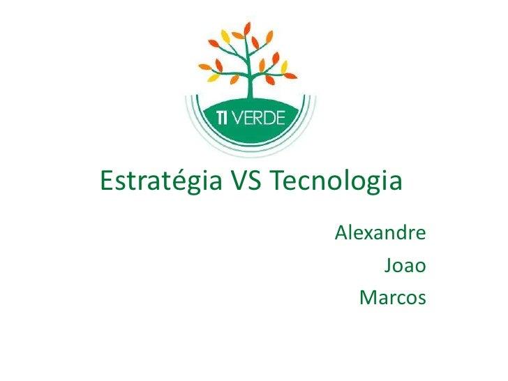 Estratégia VS Tecnologia<br />Alexandre<br />Joao<br />Marcos<br />