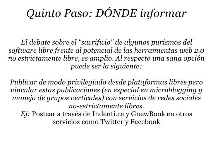 """Quinto Paso: DÓNDE informar      El debate sobre el """"sacrificio"""" de algunos purismos del software libre frente al potencia..."""