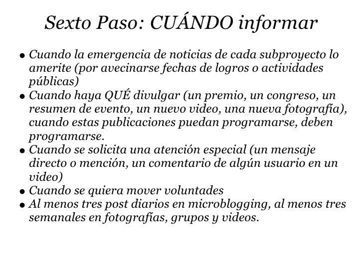 Sexto Paso: CUÁNDO informar Cuando la emergencia de noticias de cada subproyecto lo amerite (por avecinarse fechas de logr...