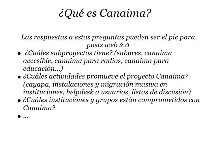 ¿Qué es Canaima?  Las respuestas a estas preguntas pueden ser el pie para                       posts web 2.0   ¿Cuáles su...