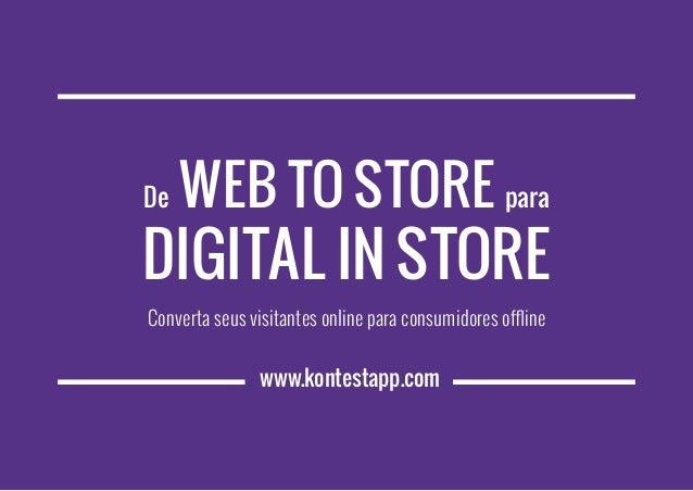 www.kontestapp.com De Web to Store para Digital in Store Converta seus visitantes online para consumidores offline