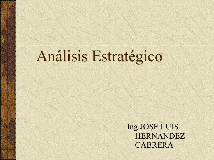 Análisis Estratégico <ul><li>Ing.JOSE LUIS HERNANDEZ CABRERA </li></ul>