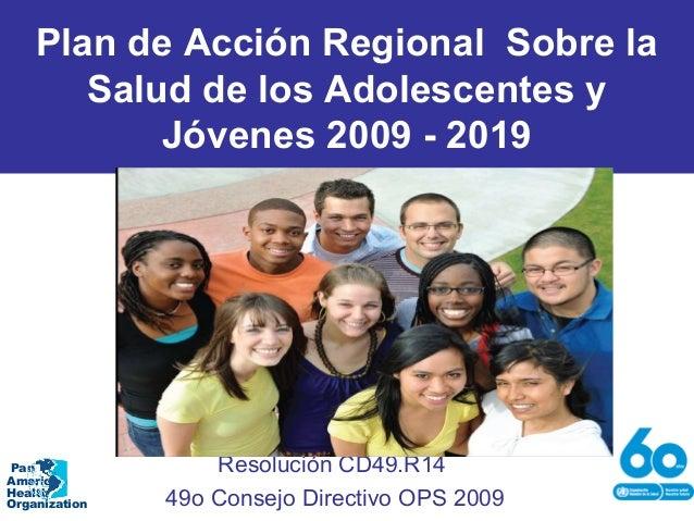 Plan de Acción Regional Sobre la Salud de los Adolescentes y Jóvenes 2009 - 2019 Resolución CD49.R14 49o Consejo Directivo...