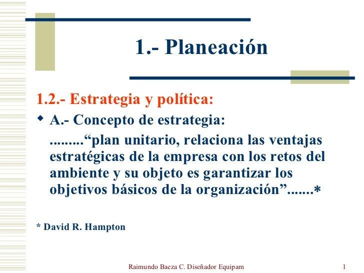 1.- Planeación <ul><li>1.2.- Estrategia y política: </li></ul><ul><li>A.- Concepto de estrategia:  </li></ul><ul><li>........