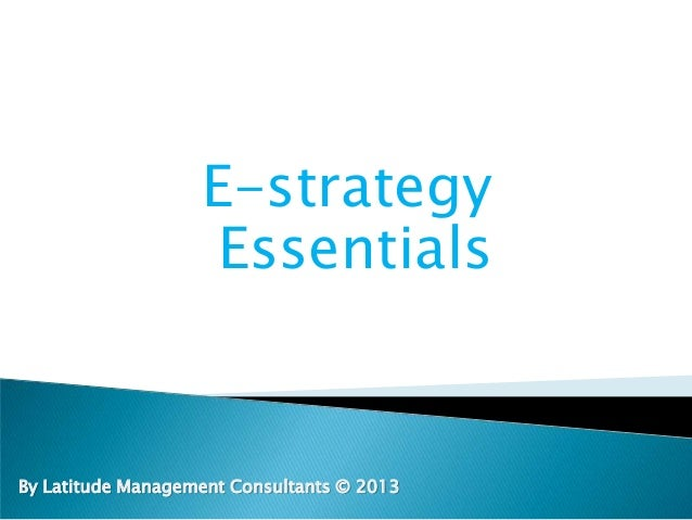 E-strategy Essentials By Latitude Management Consultants © 2013