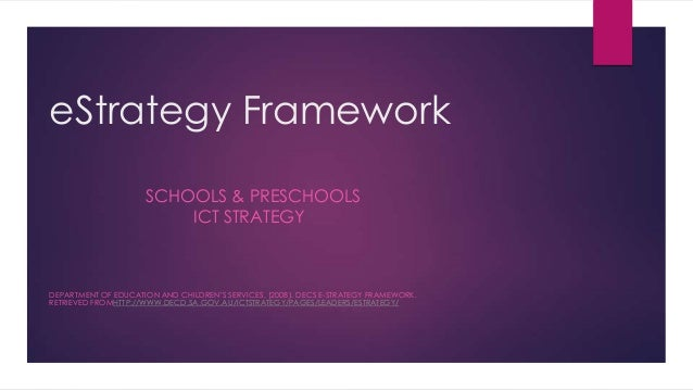 eStrategy Framework SCHOOLS & PRESCHOOLS ICT STRATEGY DEPARTMENT OF EDUCATION AND CHILDREN'S SERVICES, (2008). DECS E-STRA...