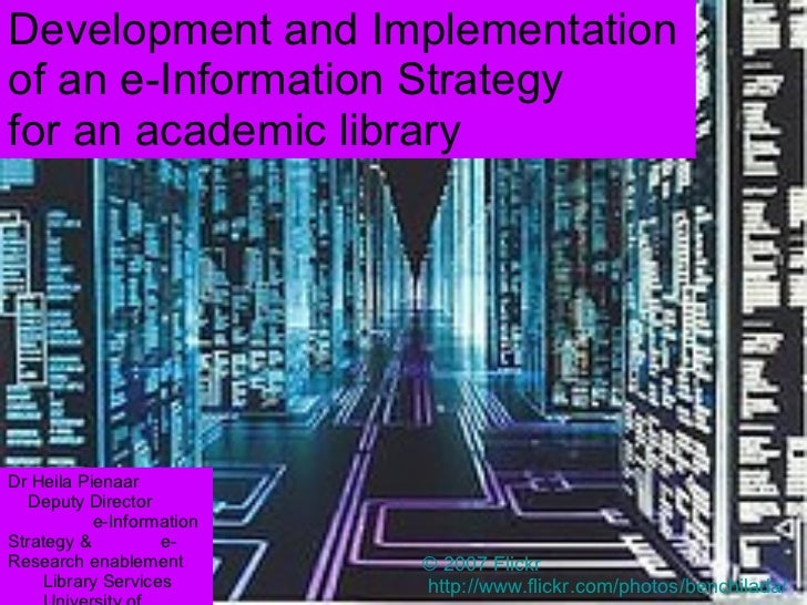 Development and Implementation of an e-Information Strategy for an academic library © 2007 Flickr http:// www.flickr.com/p...