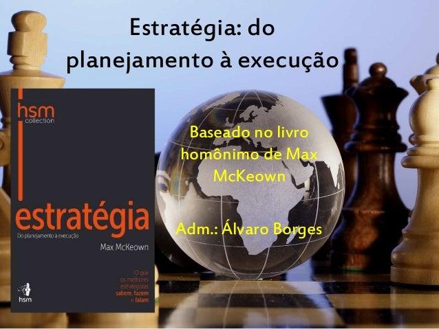 Estratégia: do planejamento à execução Baseado no livro homônimo de Max McKeown Adm.: Álvaro Borges