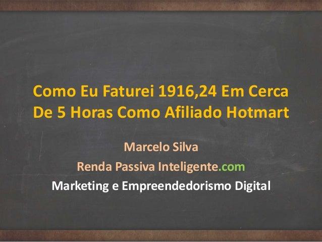 Como Eu Faturei 1916,24 Em Cerca De 5 Horas Como Afiliado Hotmart Marcelo Silva Renda Passiva Inteligente.com Marketing e ...