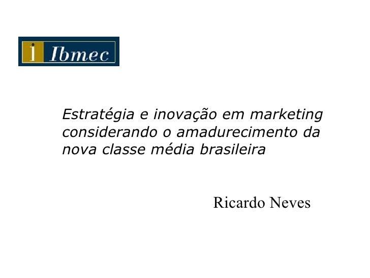 Estratégia e inovação em marketing considerando o amadurecimento da nova classe média brasileira Ricardo Neves