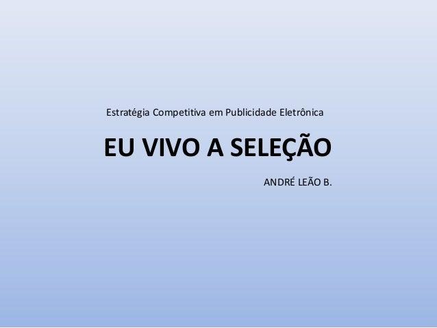 Estratégia Competitiva em Publicidade Eletrônica EU VIVO A SELEÇÃO ANDRÉ LEÃO B.