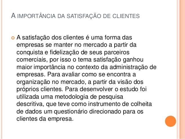 A IMPORTÂNCIA DA SATISFAÇÃO DE CLIENTES   A satisfação dos clientes é uma forma das    empresas se manter no mercado a pa...