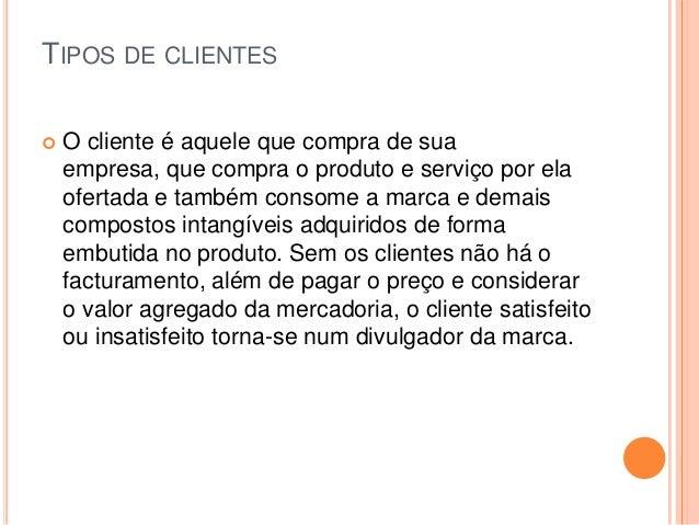TIPOS DE CLIENTES   O cliente é aquele que compra de sua    empresa, que compra o produto e serviço por ela    ofertada e...