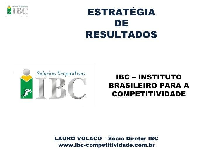 ESTRATÉGIA DE RESULTADOS LAURO VOLACO – Sócio Diretor IBC www.ibc-competitividade.com.br IBC – INSTITUTO BRASILEIRO PARA A...