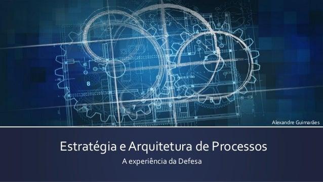 Estratégia e Arquitetura de Processos  A experiência da Defesa  Alexandre Guimarães