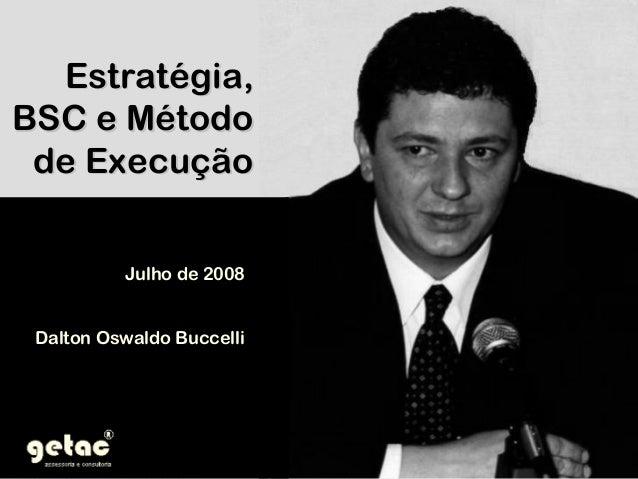 Estratégia,Estratégia, BSC e MétodoBSC e Método de Execuçãode Execução Julho de 2008Julho de 2008 Dalton Oswaldo BuccelliD...