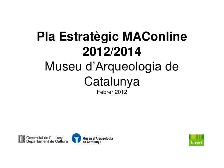 Pla Estratègic MAConline        2012/2014 Museu d'Arqueologia de        Catalunya         Febrer 2012