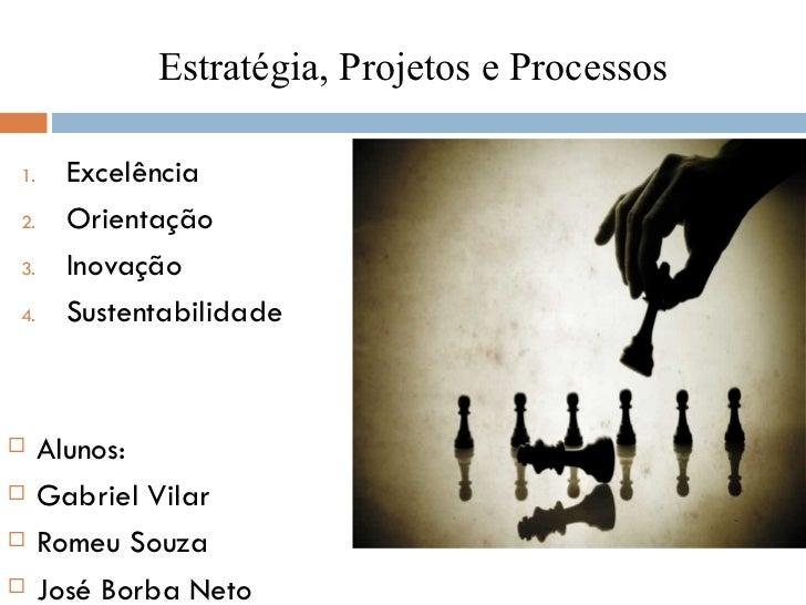 Estratégia, Projetos e Processos <ul><li>Excelência </li></ul><ul><li>Orientação </li></ul><ul><li>Inovação </li></ul><ul>...