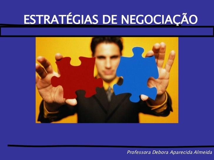 Professora Debora Aparecida Almeida <ul><li>ESTRATÉGIAS DE NEGOCIAÇÃO </li></ul>