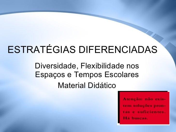 ESTRATÉGIAS DIFERENCIADAS Diversidade, Flexibilidade nos Espaços e Tempos Escolares Material Didático