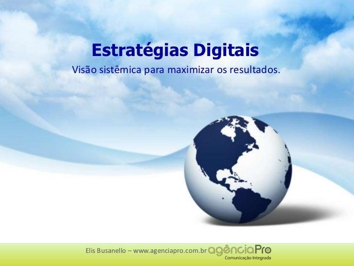 Estratégias Digitais<br />Visão sistêmica para maximizar os resultados.<br />Elis Busanello – www.agenciapro.com.br<br />