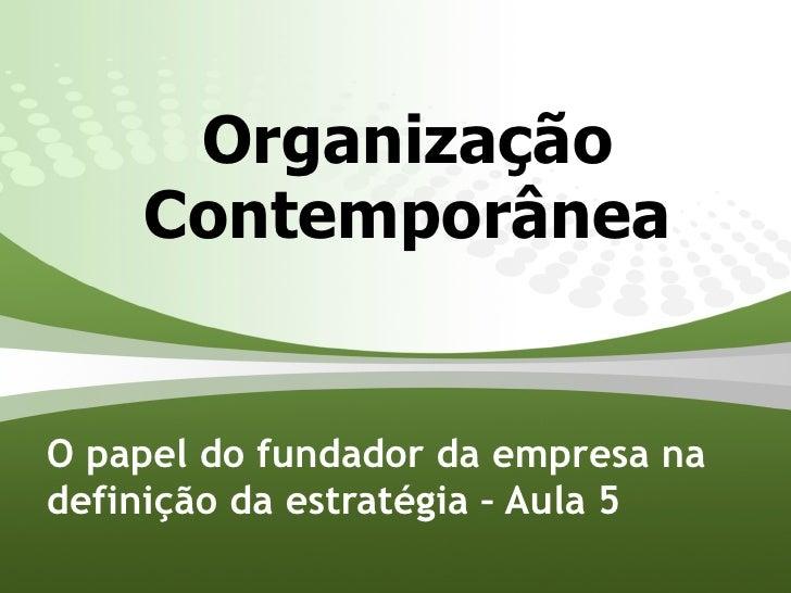 Organização     Contemporânea   O papel do fundador da empresa na definição da estratégia – Aula 5