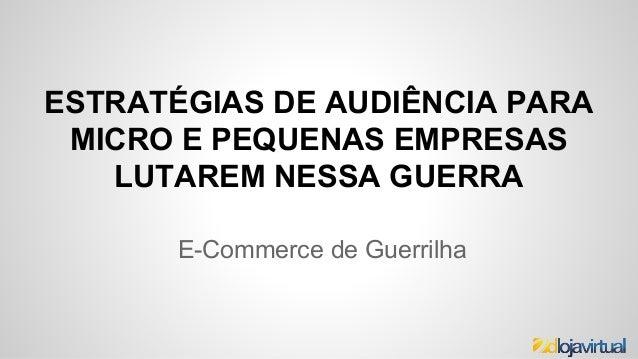 ESTRATÉGIAS DE AUDIÊNCIA PARA MICRO E PEQUENAS EMPRESAS LUTAREM NESSA GUERRA E-Commerce de Guerrilha